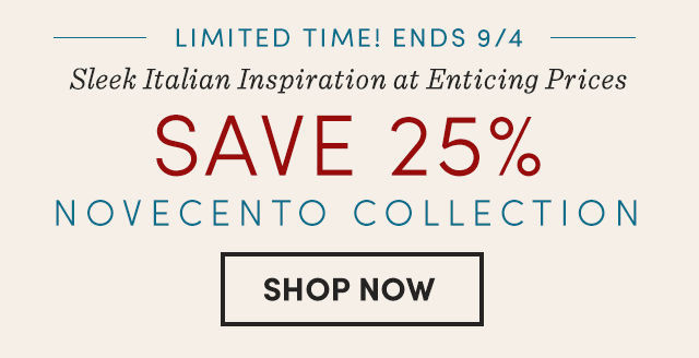 Limited Time! Ends 9/4 Save 25% Novecento Collection. Shop Now ›