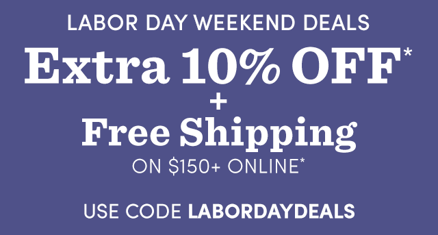 Extra 10% Off* + Free Shipping On $150+ Online*.