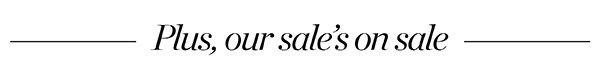 Plus, our sale's on sale. Shop Sale