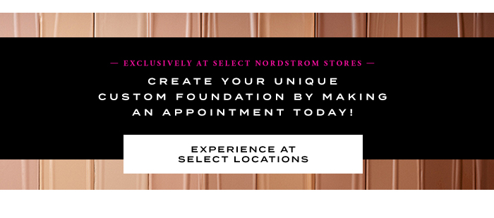 EXCLUSIVELY AT SELECT NORDSTROM STORES - EXPERIENCE AT SELECT LOCATIONS