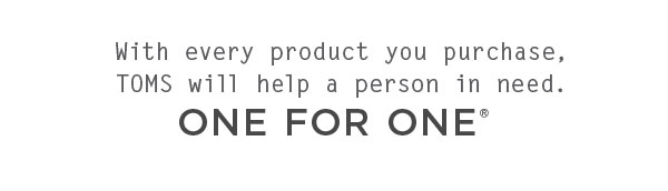 With every product you purchase, TOMS will help a person in need. One for One.