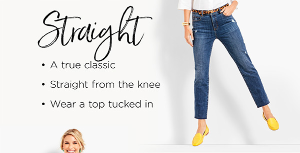 Straight. A true classic. Straight from the hip to knee. Wear a top tucked in. Shop Jeans