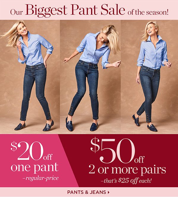 Our Biggest Pant Sale of the season! $20 off one pant - regular-price. $50 off 2 or more pairs - that's $25 off each pair! Shop Pants & Jeans