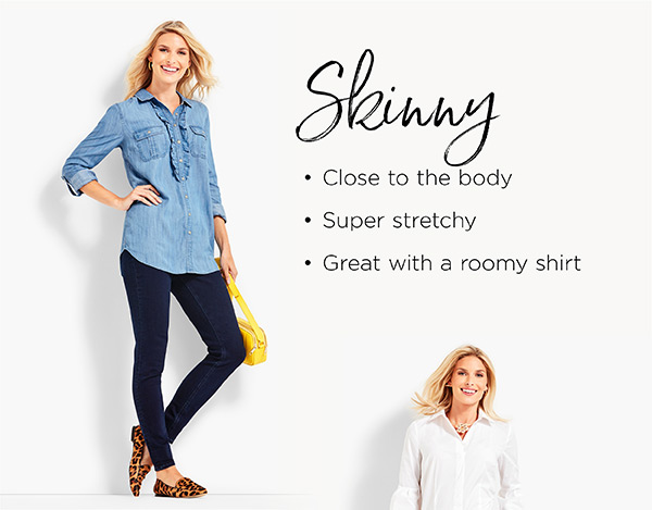 Skinny. Close to the body. Super stretchy. Great with a roomy shirt. Shop Jeans