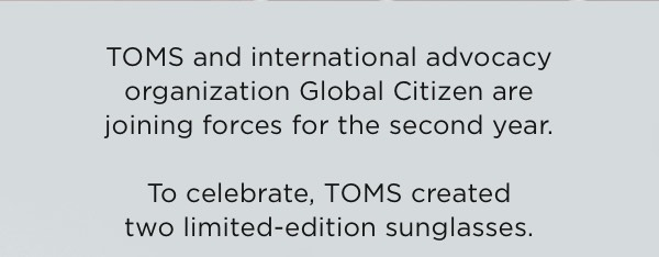 TOMS and international advocacy organization Global Citizen are joining forces for the second year. To celebrate, TOMS created two limited-edition sunglasses.