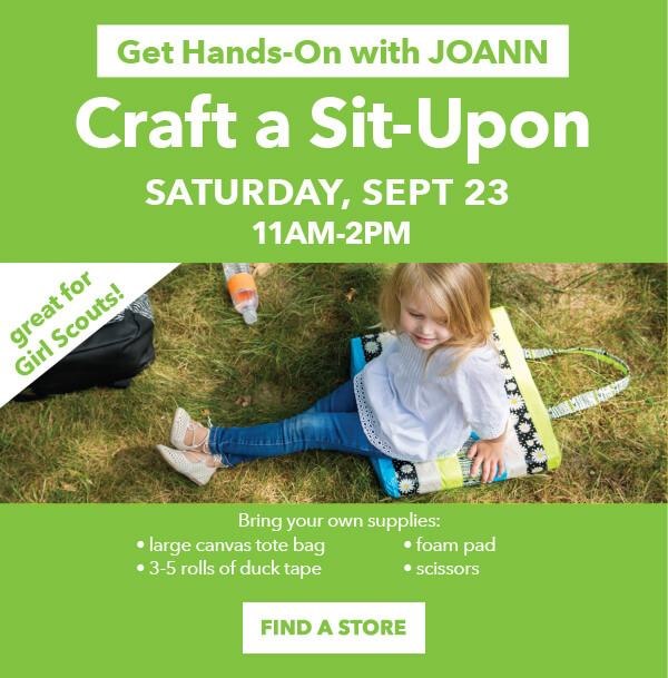 Get Hands-On with JOANN. Craft a Sit-Upon Saturday, September 23. 11am to 2pm. Bring your own supplies: large canvas tote bag, foam pad, 3-5 rolls of duck tape, and scissors. FIND A STORE.