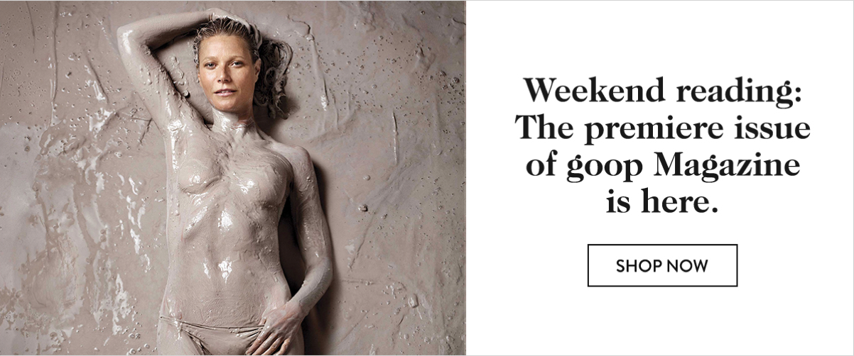 Weekend reading: The premiere issue of goop Magazine is here.