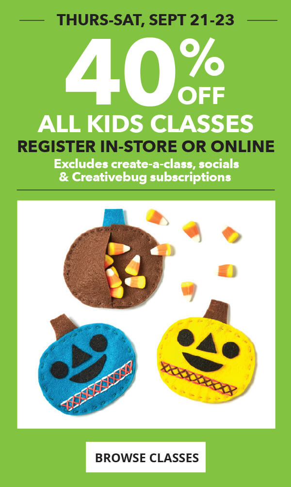 40% off All Kids Classes. Thursday to Saturday, September 21 to 23. Register in-store or online. Excludes Create-A-Class, Socials & Creativebug Subscriptions. BROWSE CLASSES.