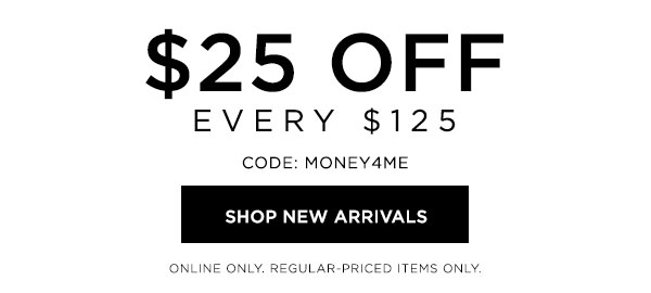 LIMITED TIME   $25 Off Every $125   CODE: MONEY4ME   SHOP NEW ARRIVALS >   ONLINE ONLY. REGULAR-PRICED ITEMS ONLY.