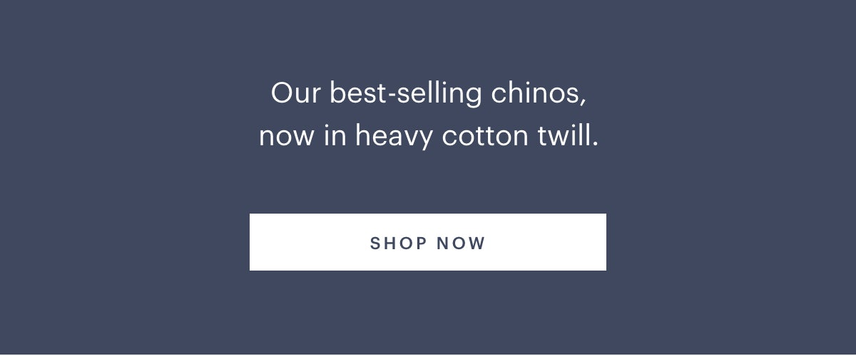 Our best-selling chinos, now in heavy cotton twill.