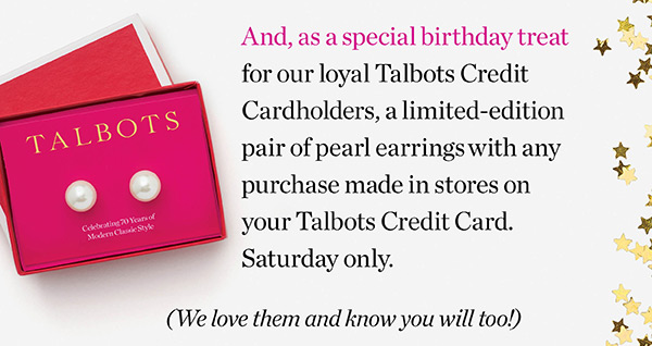 As a special birthday treat for our loyal Talbots Credit Cardholders, a limited-edition pair of pearl earrings with any purchase made in stores on your Talbots Credit Card. Saturday only.