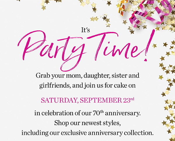 Come celebrate in stores on Saturday, September 23rd. Grab your mom, daughter, sister and girlfriends, and join us for cake in celebration of our 70th anniversary.