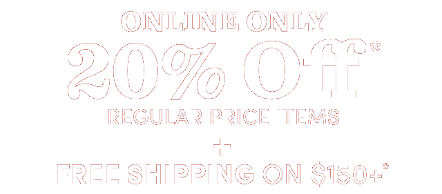 Online Only - 20% Off Regular Price Items* + Free Shipping On $150+*