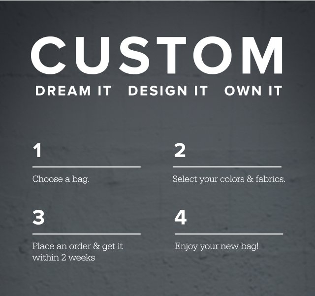 CUSTOM | Dream It Design It Own It | 1 Choose a Bag | 2 Select your colors and fabrics | 3 Place an order and get it within 2 weeks | 4 Enjoy your new bag