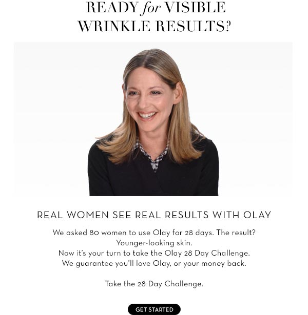 READY for VISIBLE WRINKLE RESULTS? Real Women see Real Results with Olay We asked 80 women to use Olay for 28 days. The result? Younger-looking skin. Now it's your turn to take the Olay 28 Day Challenge.  We guarantee you'll love Olay, or your money back. Take the 28 Day Challenge.