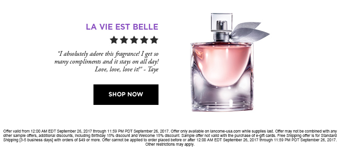 LA VIE EST BELLE - SHOP NOW Offer valid from 12:00 AM EDT September 26, 2017 through 11:59 PM PDT September 26, 2017. Offer only available on lancome-usa.com while supplies last. Offer may not be combined with any other sample offers, additional discounts, including Birthday 15% discount and Welcome 15% discount. Sample offer not valid with the purchase of e-gift cards. Free Shipping offer is for Standard Shipping [3-5 business days] with orders of $49 or more. Offer cannot be applied to order placed before or after 12:00 AM EDT September 26, 2017 through 11:59 PM PDT September 26,  2017. Other restrictions may apply.