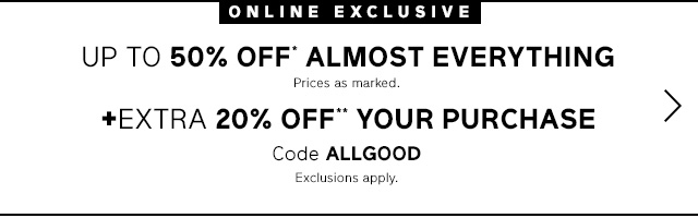 UP TO 50% OFF* ALMOST EVERYTHING +EXTRA 20% OFF** YOUR PURCHASE