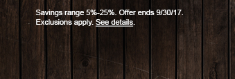 Savings range 5%-25%. Offer ends 9/30/17. Exclusions apply. See details.