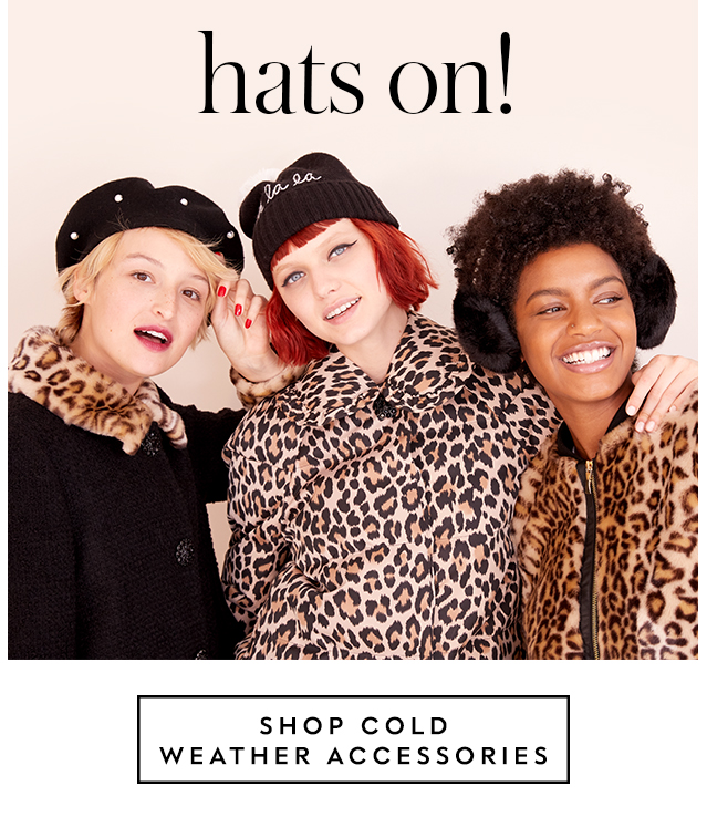hats on! SHOP COLD WEATHER ACCESSORIES.