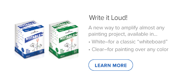 "Write it Loud! A new way to amplify almost any painting project, available in…White–for a classic ""whiteboard"" and Clear–for painting over any color"