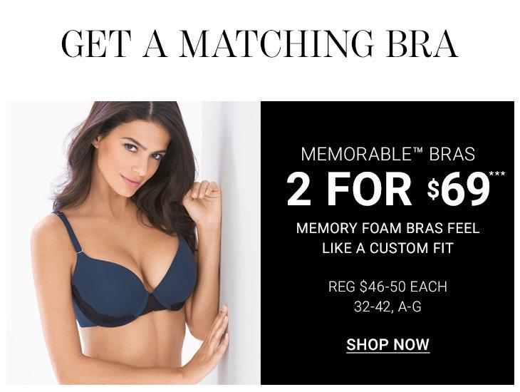 Get a matching bra. Memorable Bras 2 for $69***. Memory foam bras feel like a customf it. Reg $46-50 each. 32-42, A-G.