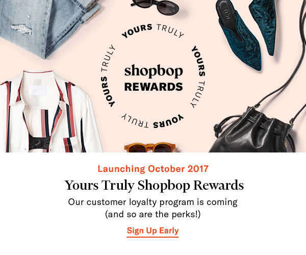 LAUNCHING OCTOBER 2017: YOURS TRULY SHOPBOP REWARDS - Our customer loyalty program is coming (and so are the perks!) Sign up early