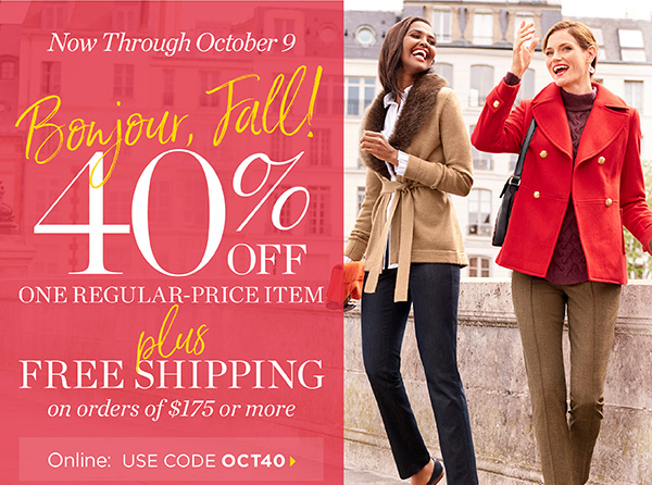 Now through October 9. Bonjour, Fall! 40% off one regular-price item. Plus Free Shipping on orders of $175 or more. Online: USE CODE OCT40