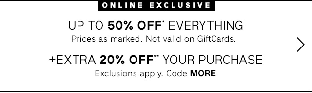 ONLINE EXCLUSIVE | UP TO 50% OFF* EVERYTHING + EXTRA 20% OFF** YOUR PURCHASE