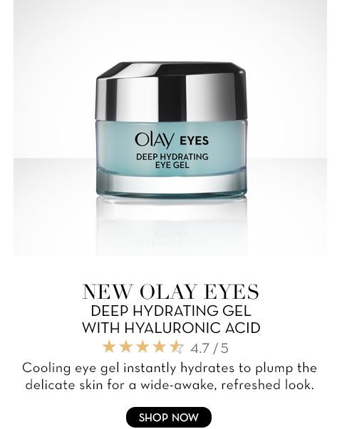 NEW OLAY EYES DEEP HYDRATING GEL WITH HYALURONIC ACID Cooling eye gel instantly hydrates to plump the delicate skin for a wide-awake, refreshed look.