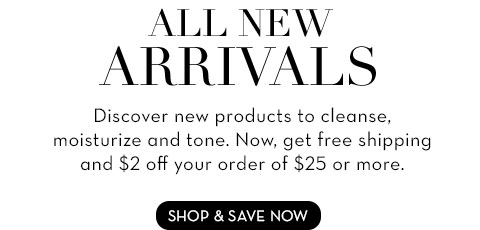ALL NEW ARRIVALS Discover new products to cleanse, moisturize and tone. Now, get free shipping and $2 off your order of $25 or more.