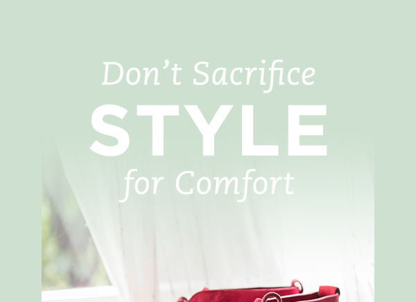 DON'T SACRIFICE STYLE FOR COMFORT