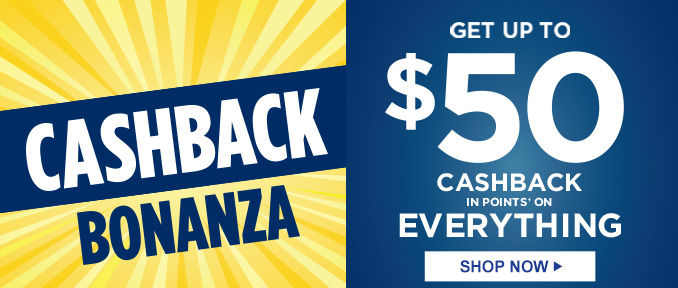 CASHBACK BONANZA | GET UP TO $50 CASHBACK IN POINTS† ON EVERYTHING | SHOP NOW