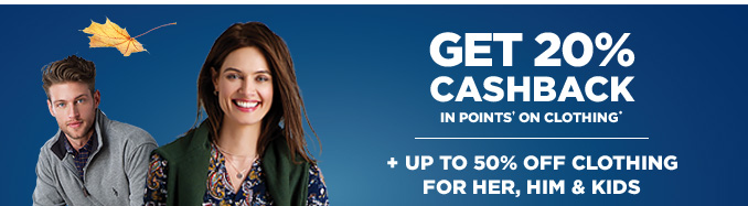 GET 20% CASHBACK IN POINTS† ON CLOTHING* + UP TO 50% OFF CLOTHING FOR HER, HIM & KIDS