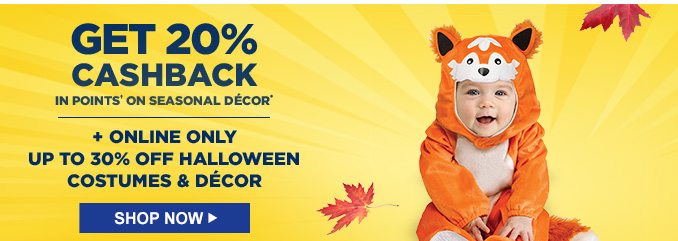 GET 20% CASHBACK IN POINTS† ON SEASONAL DÉCOR* + ONLINE ONLY UP TO 30% OFF HALLOWEEN COSTUMES & DÉCOR