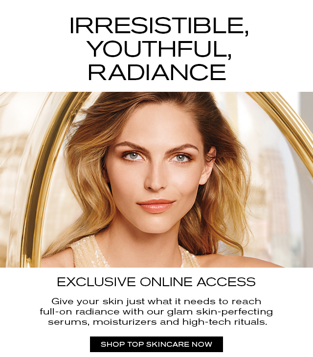 IRRESISTIBLE, YOUTHFUL, RADIANCE EXCLUSIVE ONLINE ACCESS Give your skin just what it needs to reach full-on radiance with our glam skin-perfecting serums, moisturizers and high-tech rituals. SHOP TOP SKINCARE NOW