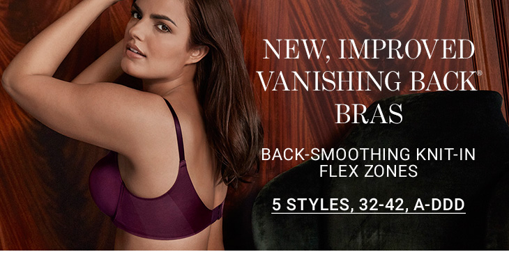 New, improved Vanishing Back® Bras. Back-smoothing knit-in flex zones. 5 STYLES, 32-42, A-DDD