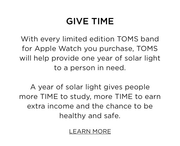 With every limited edition TOMS band for Apple Watch you purchase, TOMS will help provide one year of solar light to a person in need. Learn More