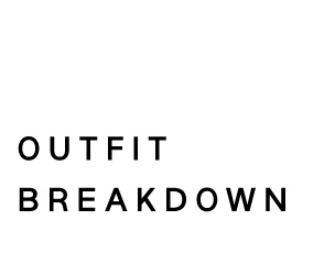 OUTFIT BREAKDOWN