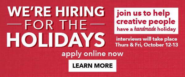 We're Hiring for the Holidays! Interviews will take place in-store Thursday and Friday, October 12 and 13. LEARN MORE.
