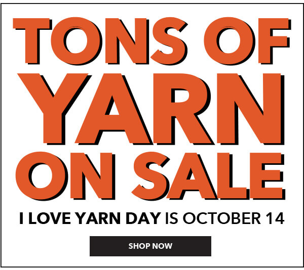 Tons of Yarn on Sale. I Love Yarn Day is October 14. SHOP NOW.