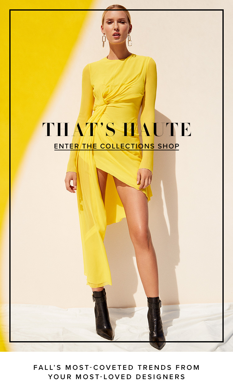 That's Haute. Fall's most-coveted trends from your most-loved designers. Enter the Collections Shop.
