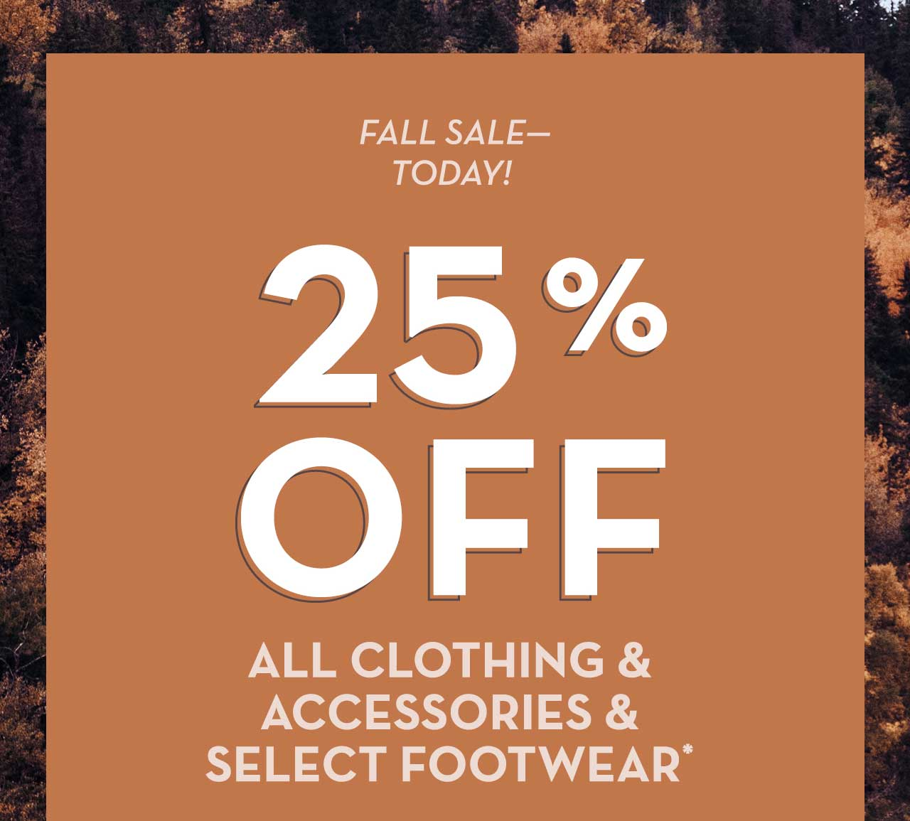 Fall Sale - Today! 25% Off All Clothing & Accessories & Select Footwear*
