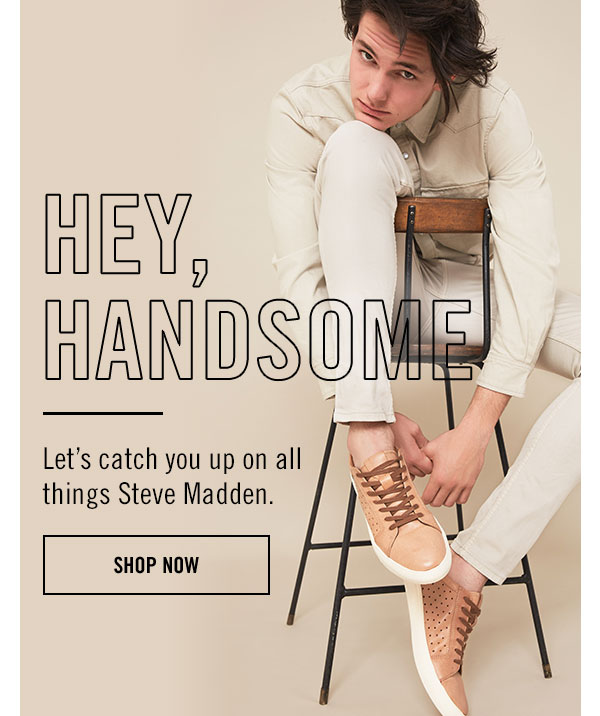 HEY, HANDSOME! LET'S CATCH YOU UP ON ALL THINGS STEVE MADDEN.