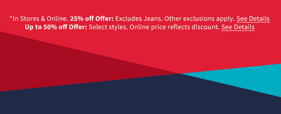 *In Stores & Online. 25% off Offer: Excludes Jeans. Other exclusions apply. See Details. Up to 50% off Offer: Select styles. Online price reflects discount. See Details.