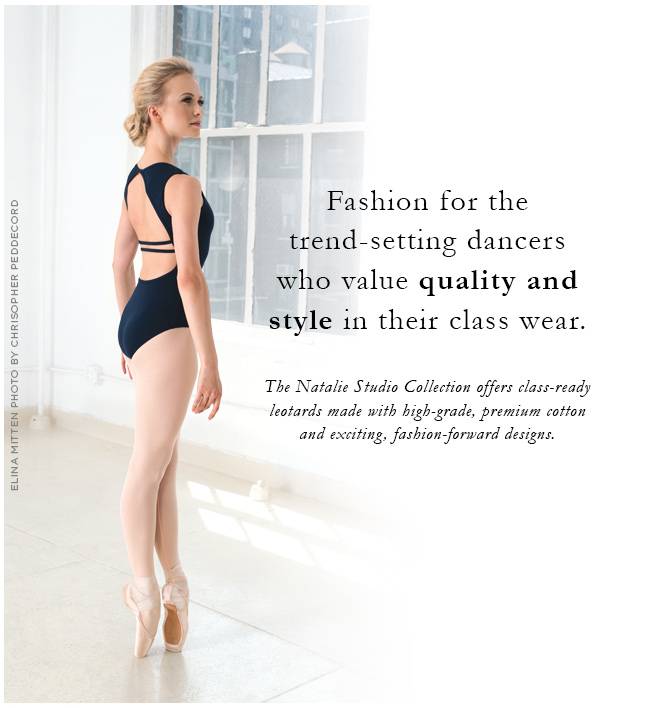 Fashion for the trend-setting dancers who value quality and style in their class wear. The Natalie Studio Collection offers class-ready leotards made with high-grade, premium cotton and exciting, fashion-forward designs.