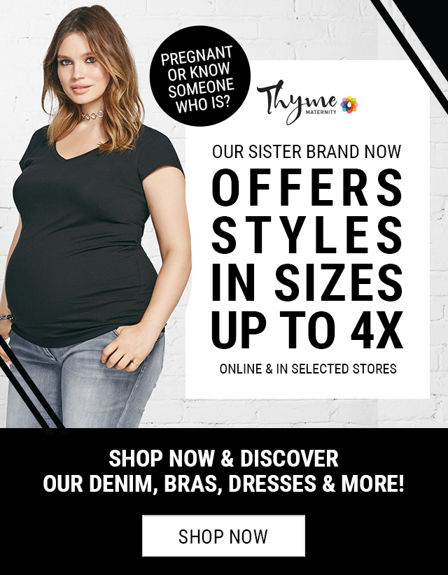 Pregnant or know someone who is? Our sister brand now offers styles in sizes up to 4X, online & in selected stores Shop now & discover our denim, bras, dresses & more!