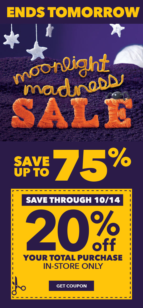 Ends Tomorrow. Moonlight Madness Sale. Save Up To 75%. Save through 10/14. 20% off your total purchase. GET COUPON.