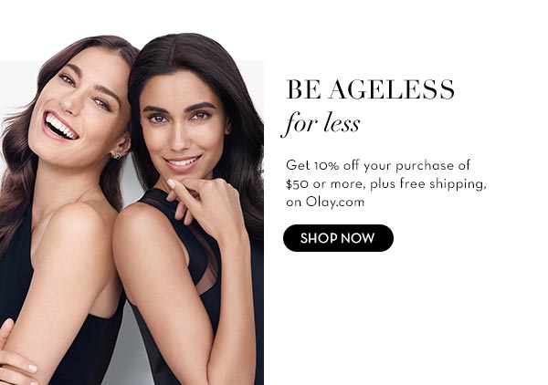 BE AGELESS for less Get 10% off your purchase of $50 or more, plus free shipping, on Olay.com