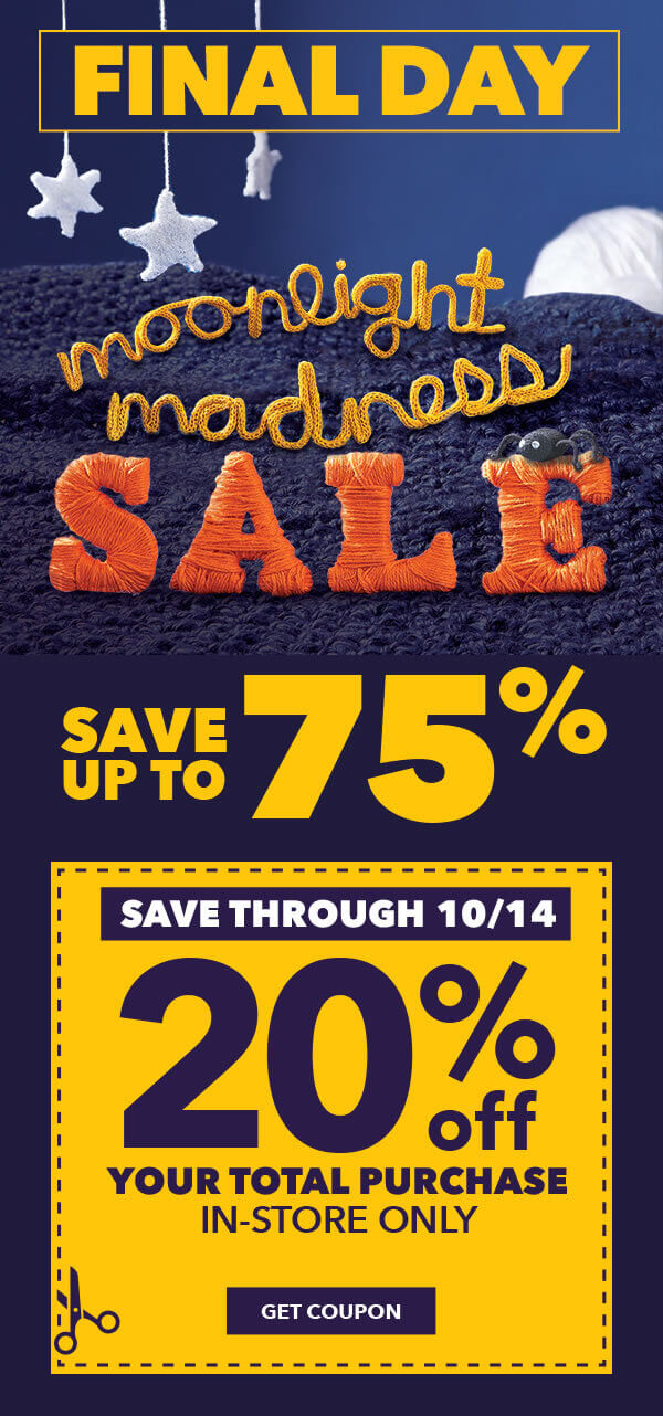 Final Day! In-Store Only. Moonlight Madness Sale. Save Up To 75%. Save through 10/14 In-Store Only 20% off your total purchase. GET COUPON.