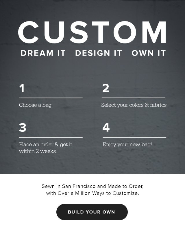 CUSTOM | Dream it | Design it | Own it — Sewn in San Francisco and Made to Order, with over a million ways to customize | Build your own
